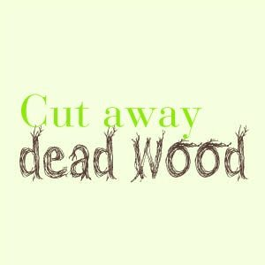 Cut away dead wood